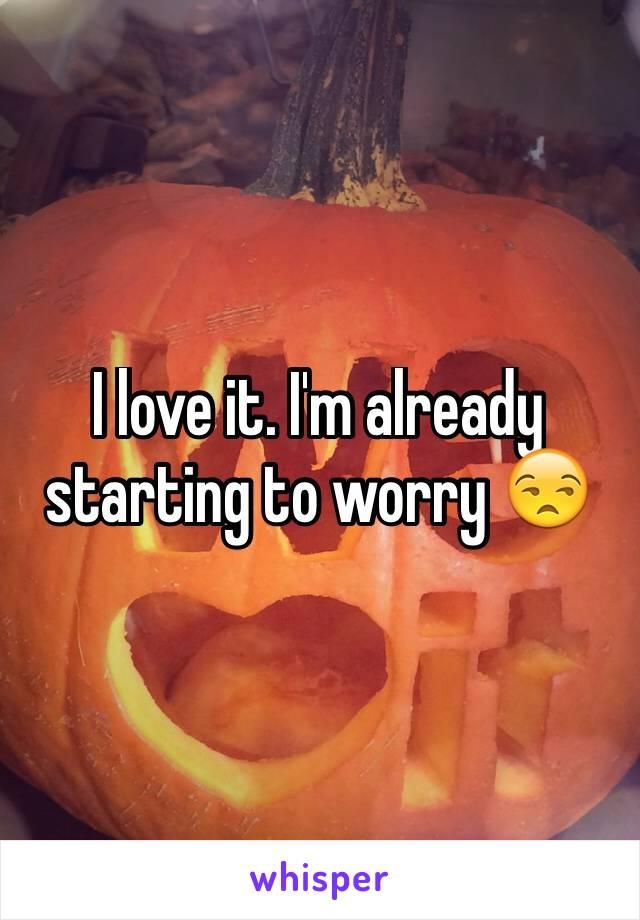 I love it. I'm already starting to worry 😒