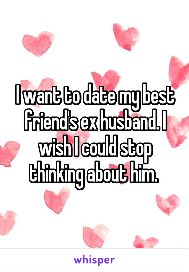 I want to date my best friend's ex husband. I wish I could stop thinking about him.