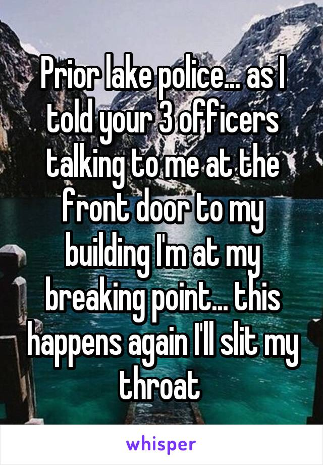 Prior lake police... as I told your 3 officers talking to me at the front door to my building I'm at my breaking point... this happens again I'll slit my throat