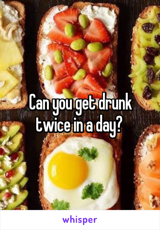 Can you get drunk twice in a day?