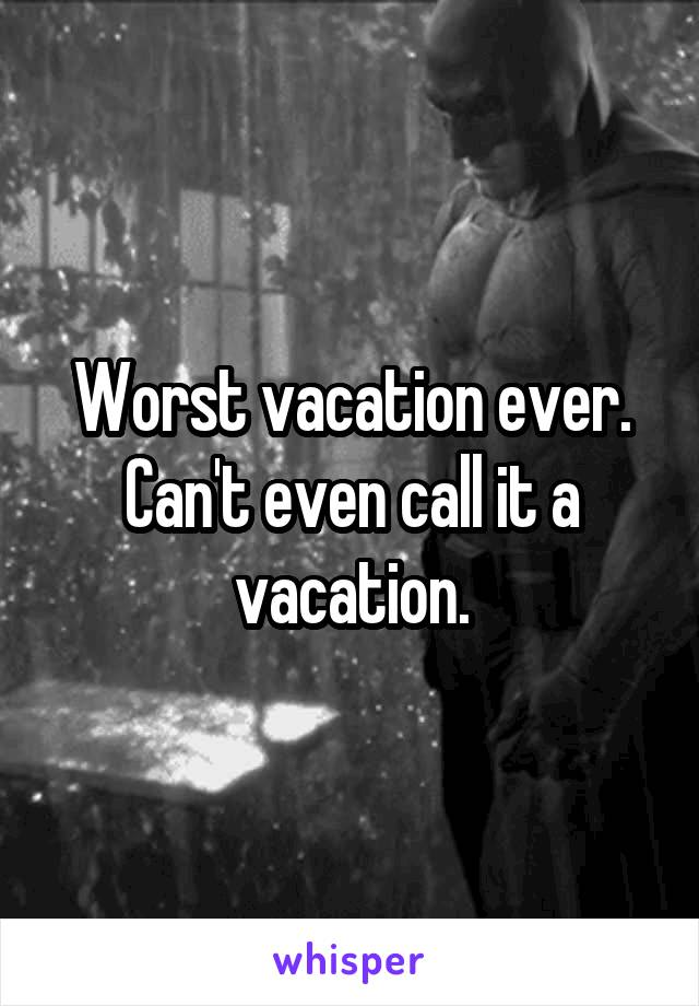 Worst vacation ever. Can't even call it a vacation.
