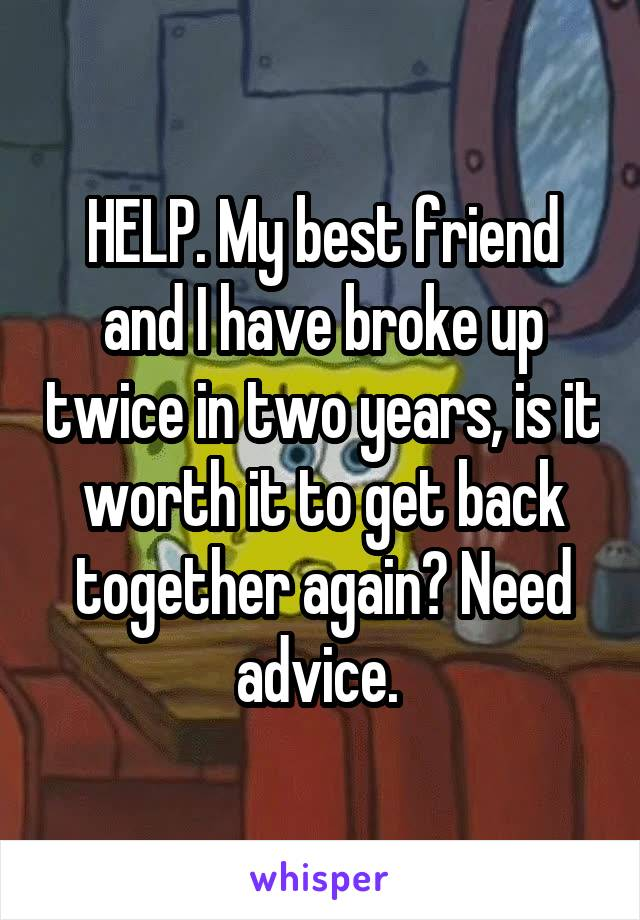 HELP. My best friend and I have broke up twice in two years, is it worth it to get back together again? Need advice.