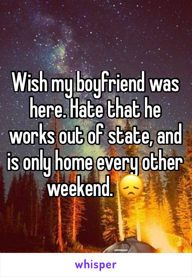 Wish my boyfriend was here. Hate that he works out of state, and is only home every other weekend. 😞