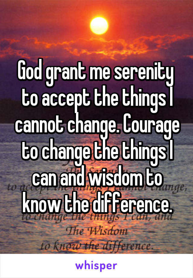 God grant me serenity  to accept the things I cannot change. Courage to change the things I can and wisdom to know the difference.