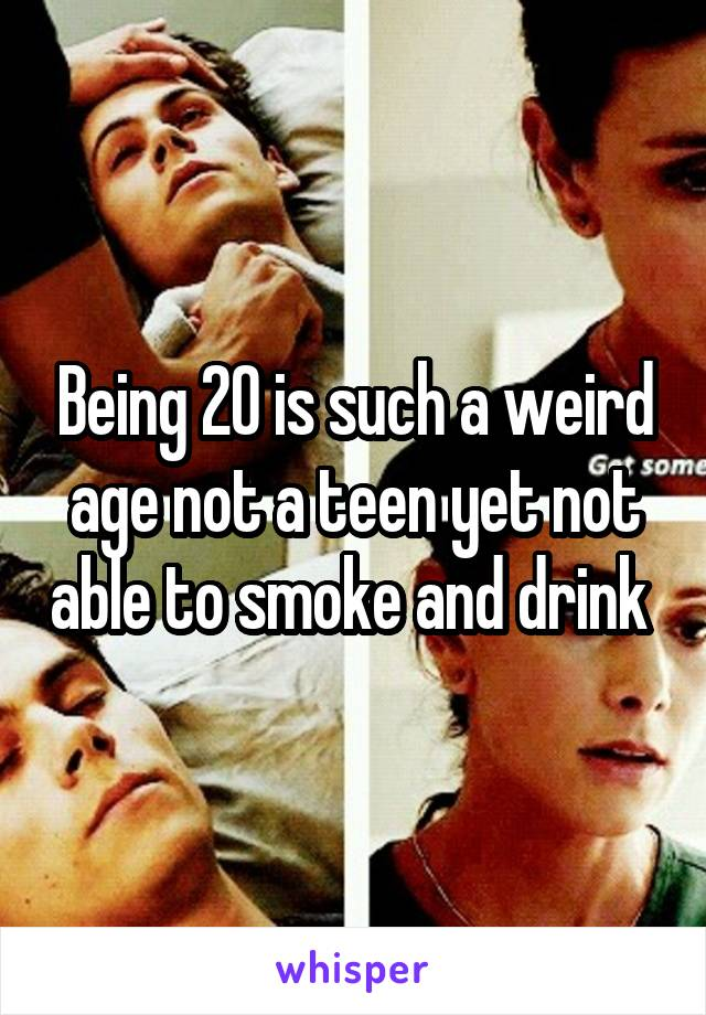 Being 20 is such a weird age not a teen yet not able to smoke and drink