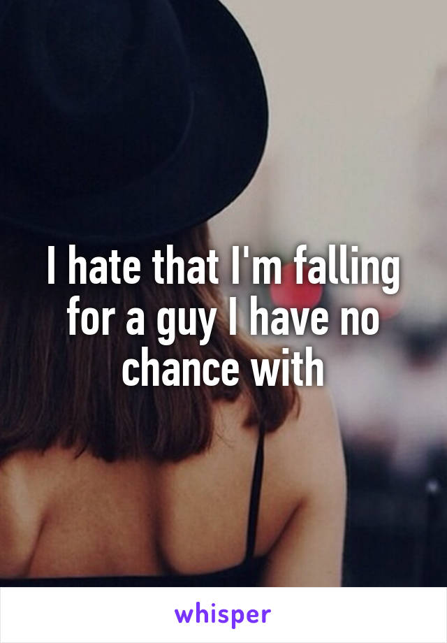 I hate that I'm falling for a guy I have no chance with