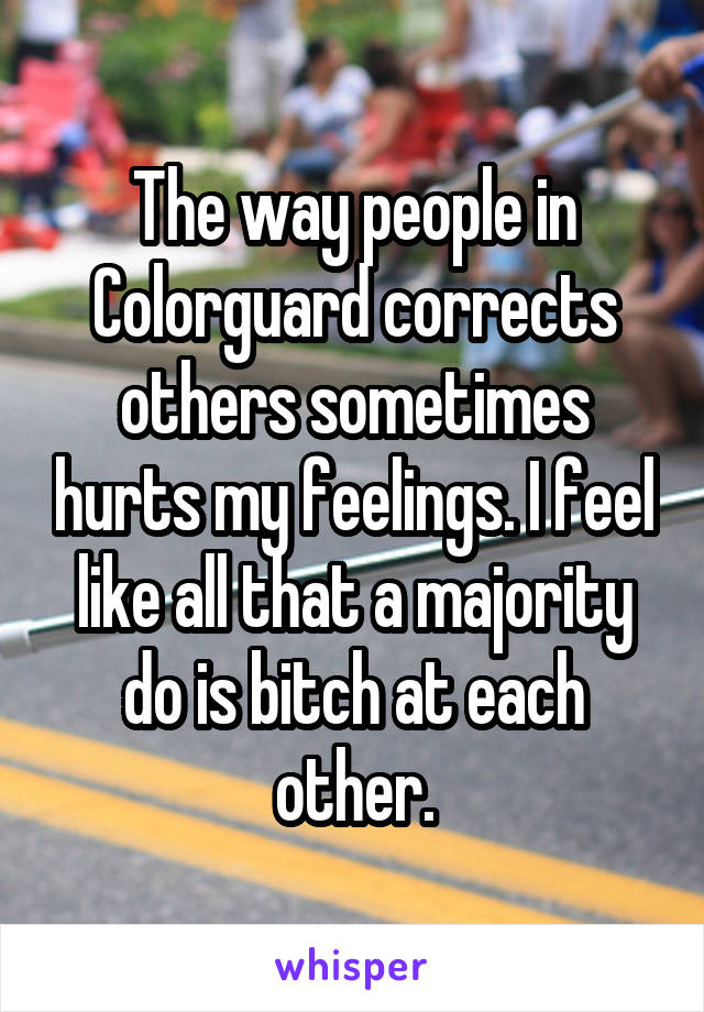 The way people in Colorguard corrects others sometimes hurts my feelings. I feel like all that a majority do is bitch at each other.