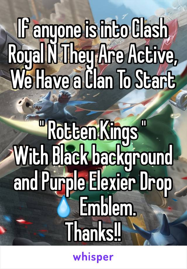 "If anyone is into Clash Royal N They Are Active, We Have a Clan To Start  "" Rotten Kings "" With Black background and Purple Elexier Drop 💧 Emblem.  Thanks!!"