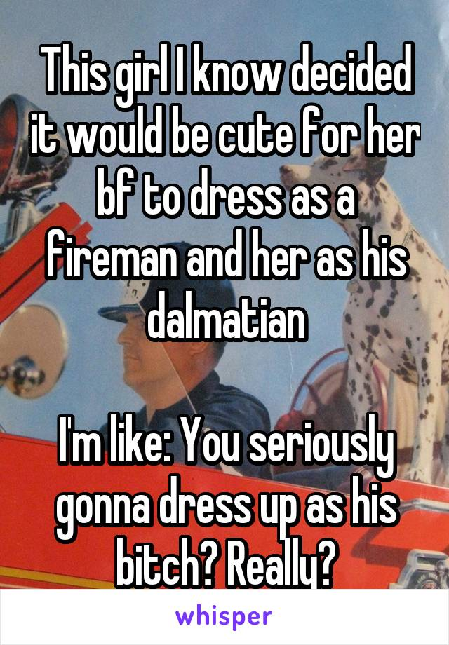 This girl I know decided it would be cute for her bf to dress as a fireman and her as his dalmatian  I'm like: You seriously gonna dress up as his bitch? Really?
