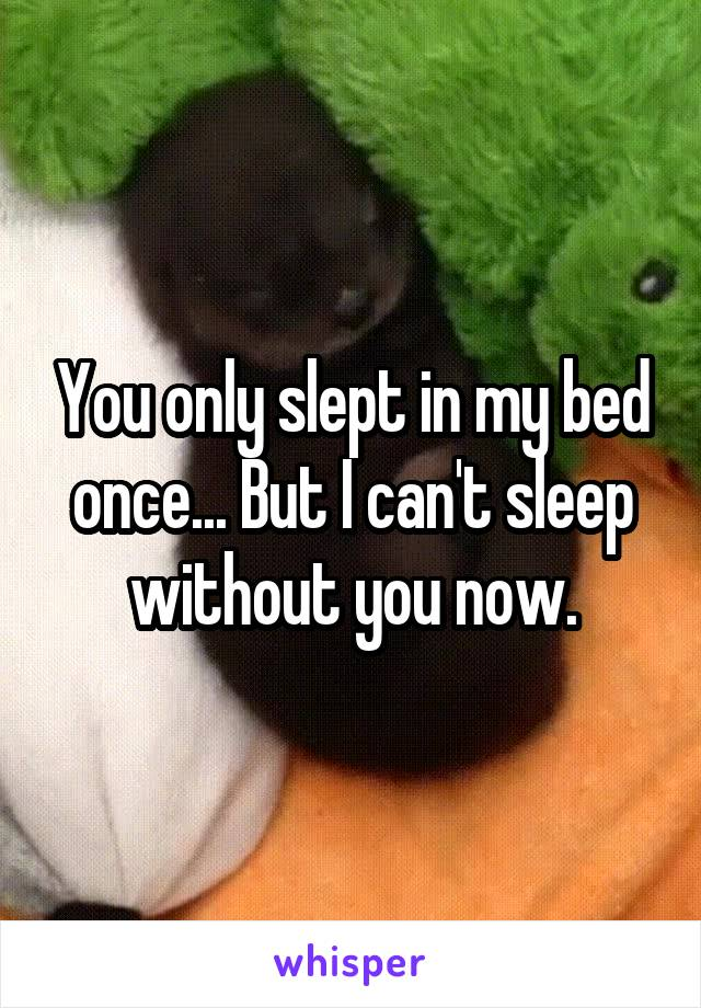 You only slept in my bed once... But I can't sleep without you now.