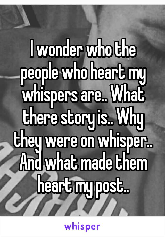I wonder who the people who heart my whispers are.. What there story is.. Why they were on whisper.. And what made them heart my post..