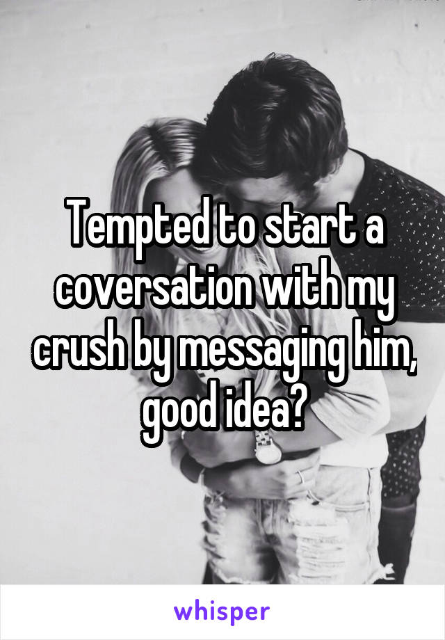 Tempted to start a coversation with my crush by messaging him, good idea?