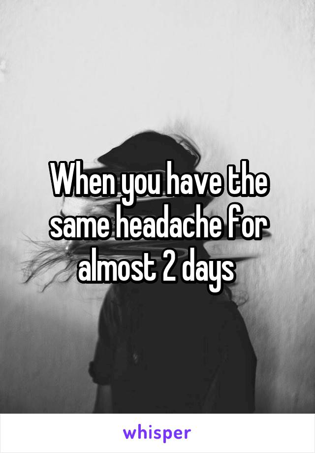 When you have the same headache for almost 2 days