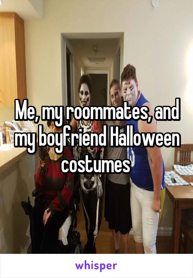 Me, my roommates, and my boyfriend Halloween costumes
