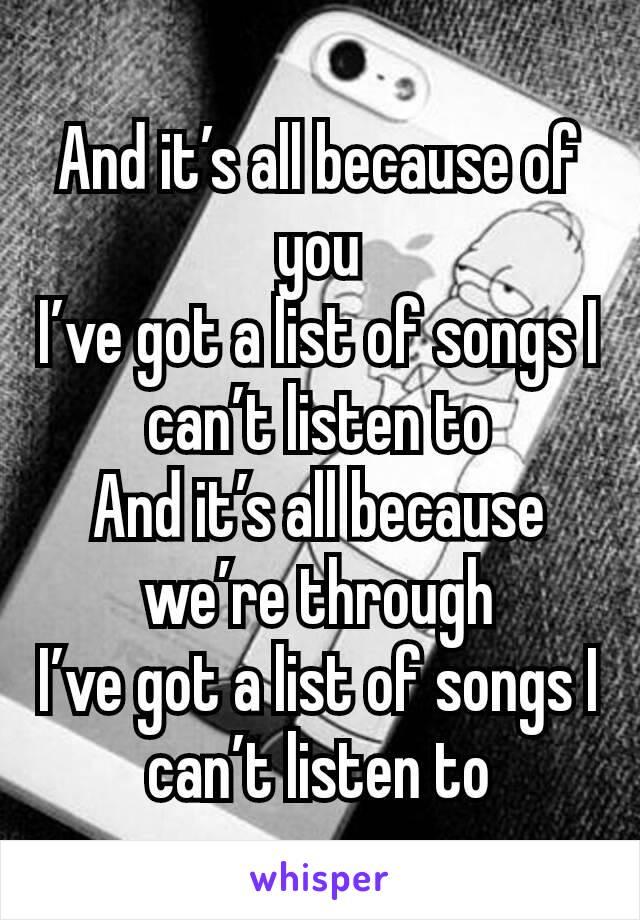 And it's all because of you I've got a list of songs I can't listen to And it's all because we're through I've got a list of songs I can't listen to