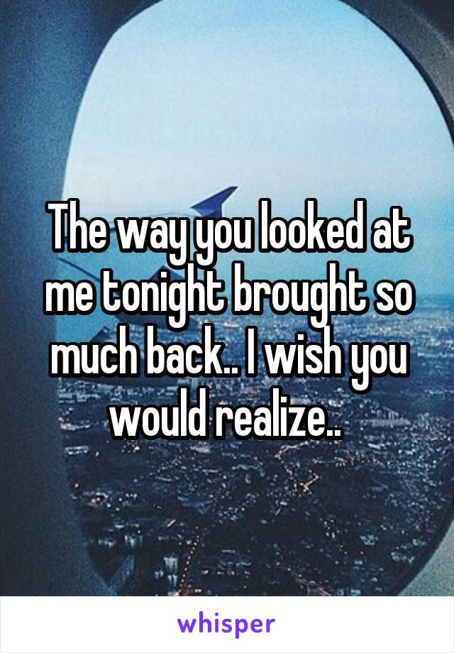 The way you looked at me tonight brought so much back.. I wish you would realize..
