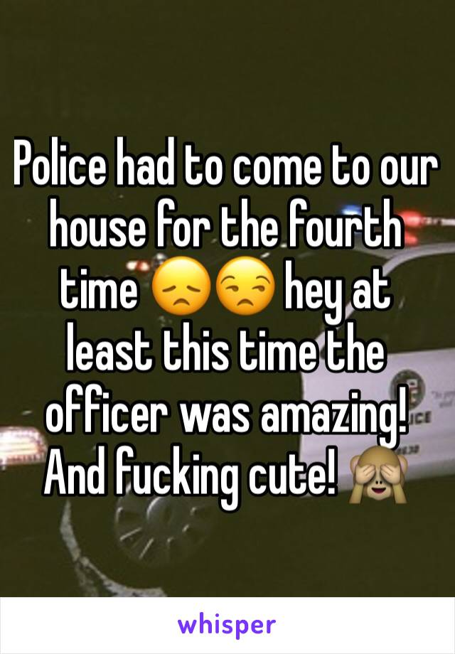 Police had to come to our house for the fourth time 😞😒 hey at least this time the officer was amazing! And fucking cute! 🙈