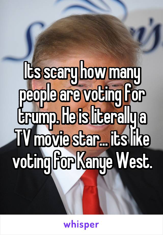 Its scary how many people are voting for trump. He is literally a TV movie star... its like voting for Kanye West.