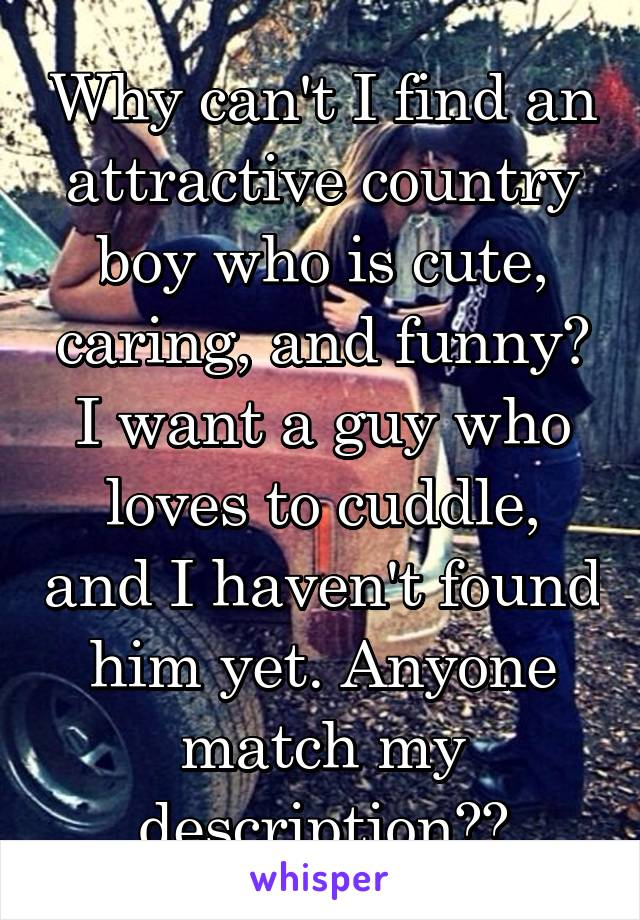 Why can't I find an attractive country boy who is cute, caring, and funny? I want a guy who loves to cuddle, and I haven't found him yet. Anyone match my description??