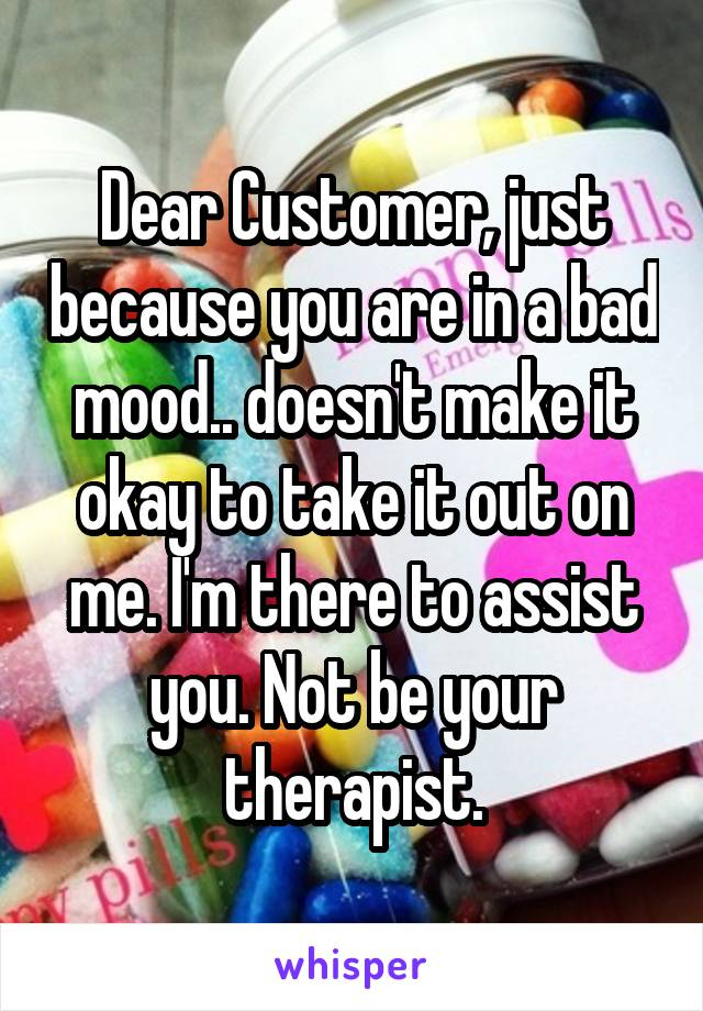 Dear Customer, just because you are in a bad mood.. doesn't make it okay to take it out on me. I'm there to assist you. Not be your therapist.