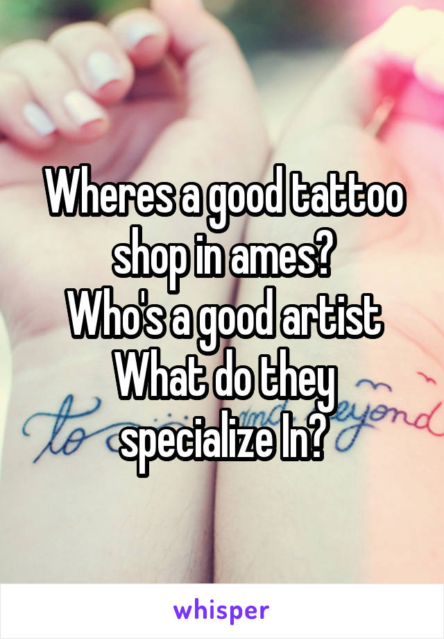 Wheres a good tattoo shop in ames? Who's a good artist What do they specialize In?