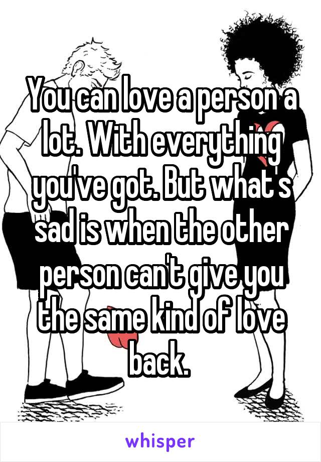 You can love a person a lot. With everything you've got. But what's sad is when the other person can't give you the same kind of love back.