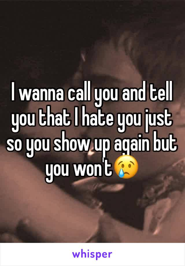 I wanna call you and tell you that I hate you just so you show up again but you won't😢