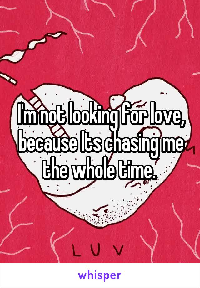I'm not looking for love, because Its chasing me the whole time.