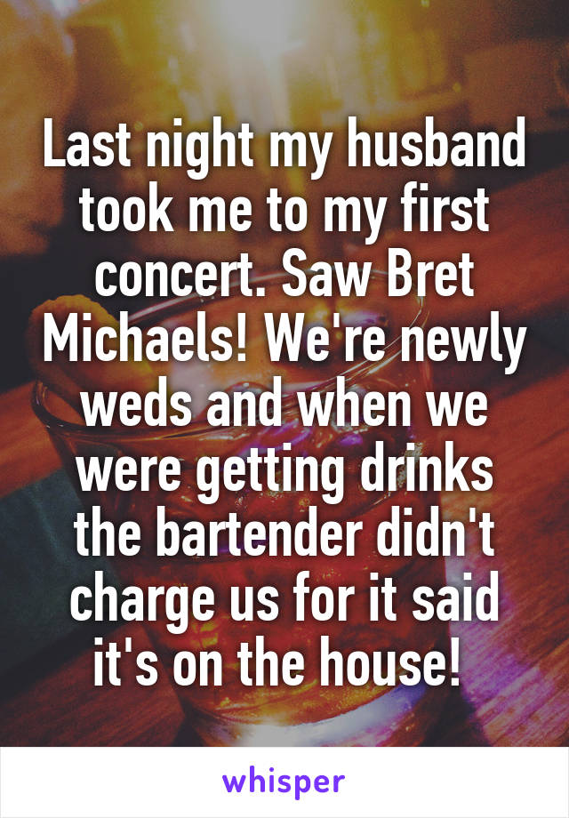 Last night my husband took me to my first concert. Saw Bret Michaels! We're newly weds and when we were getting drinks the bartender didn't charge us for it said it's on the house!