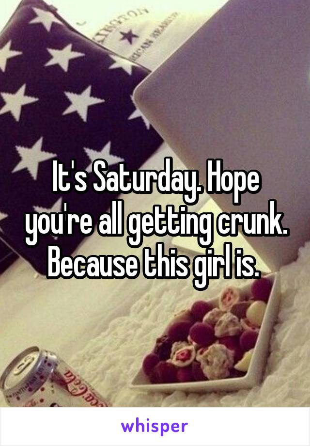 It's Saturday. Hope you're all getting crunk. Because this girl is.