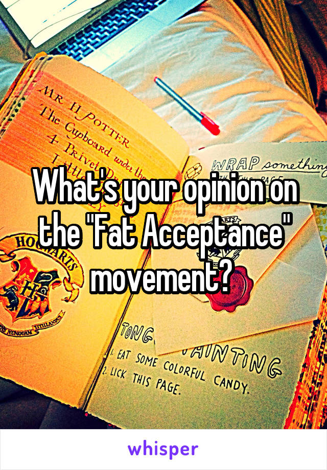 """What's your opinion on the """"Fat Acceptance"""" movement?"""
