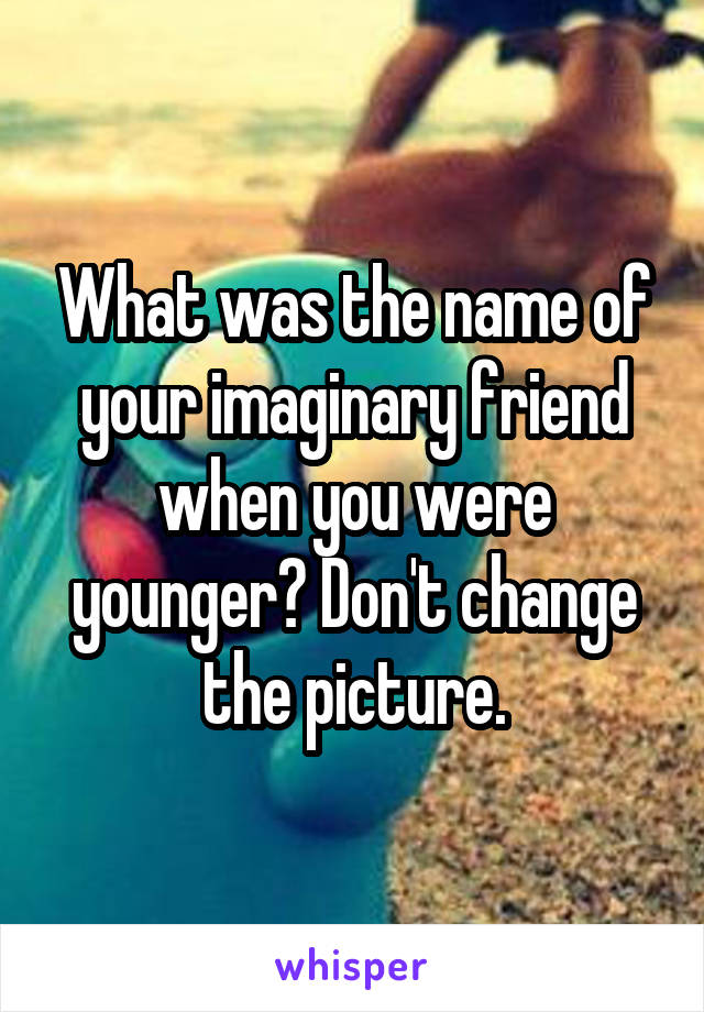 What was the name of your imaginary friend when you were younger? Don't change the picture.