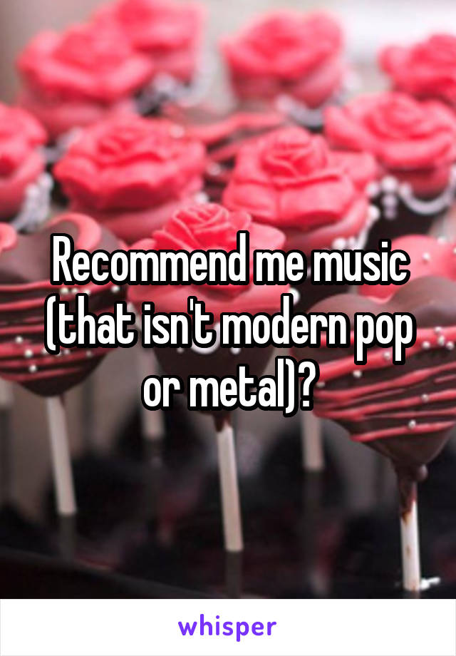Recommend me music (that isn't modern pop or metal)?