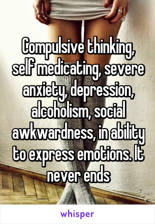 Compulsive thinking, self medicating, severe anxiety, depression, alcoholism, social awkwardness, in ability to express emotions. It never ends