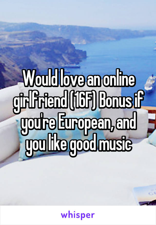 Would love an online girlfriend (16F) Bonus if you're European, and you like good music
