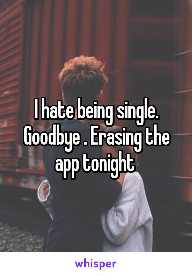 I hate being single. Goodbye . Erasing the app tonight