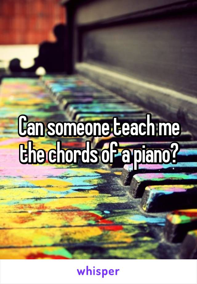 Can someone teach me the chords of a piano?