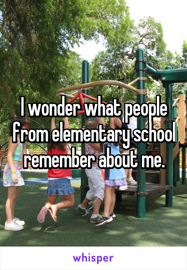 I wonder what people from elementary school remember about me.