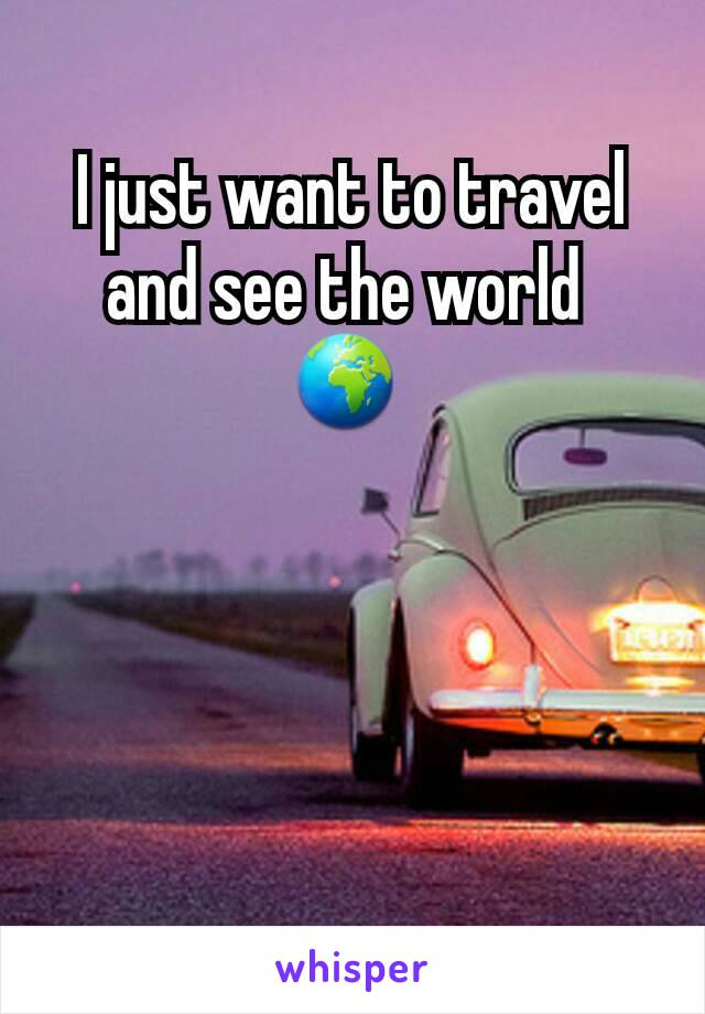 I just want to travel and see the world  🌍