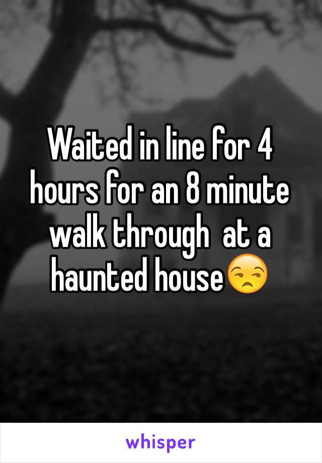 Waited in line for 4 hours for an 8 minute walk through  at a haunted house😒