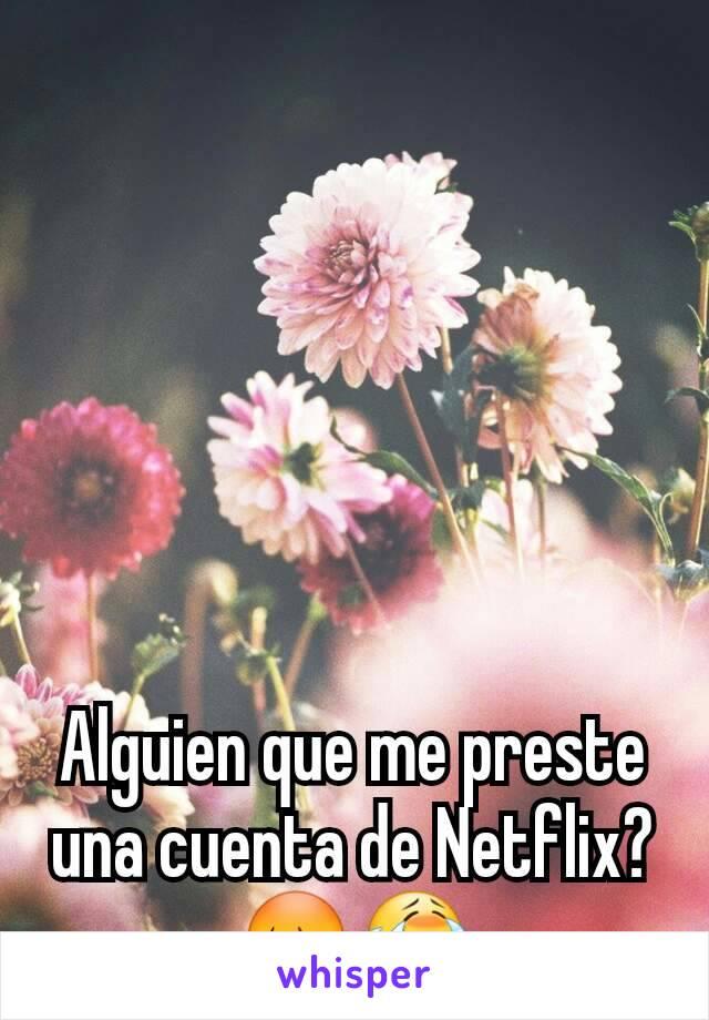 Alguien que me preste una cuenta de Netflix? 😳😭