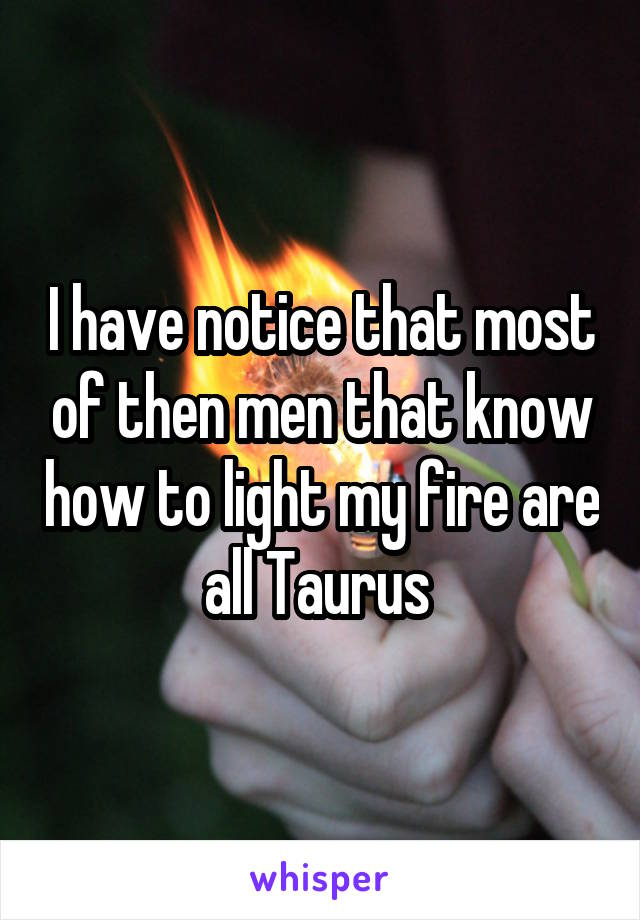 I have notice that most of then men that know how to light my fire are all Taurus
