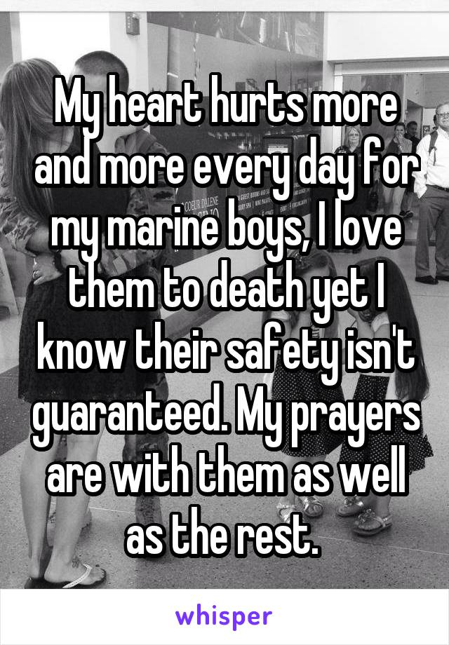 My heart hurts more and more every day for my marine boys, I love them to death yet I know their safety isn't guaranteed. My prayers are with them as well as the rest.