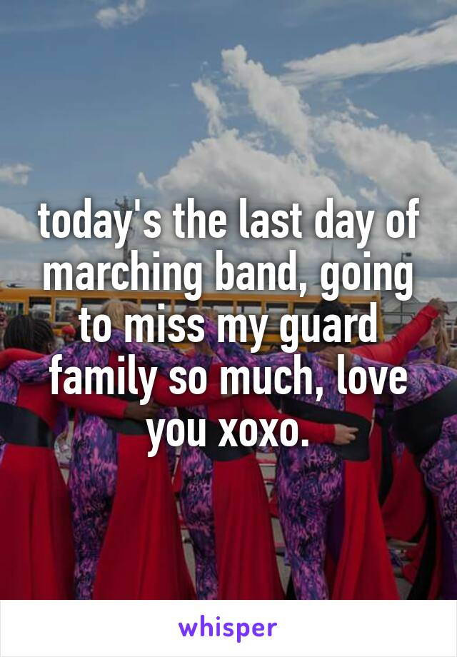 today's the last day of marching band, going to miss my guard family so much, love you xoxo.