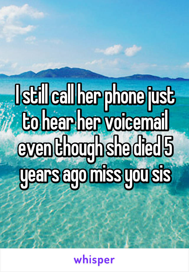 I still call her phone just to hear her voicemail even though she died 5 years ago miss you sis