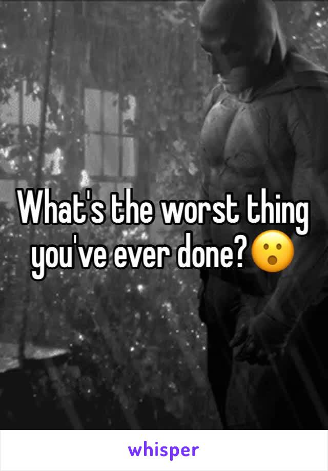 What's the worst thing you've ever done?😮