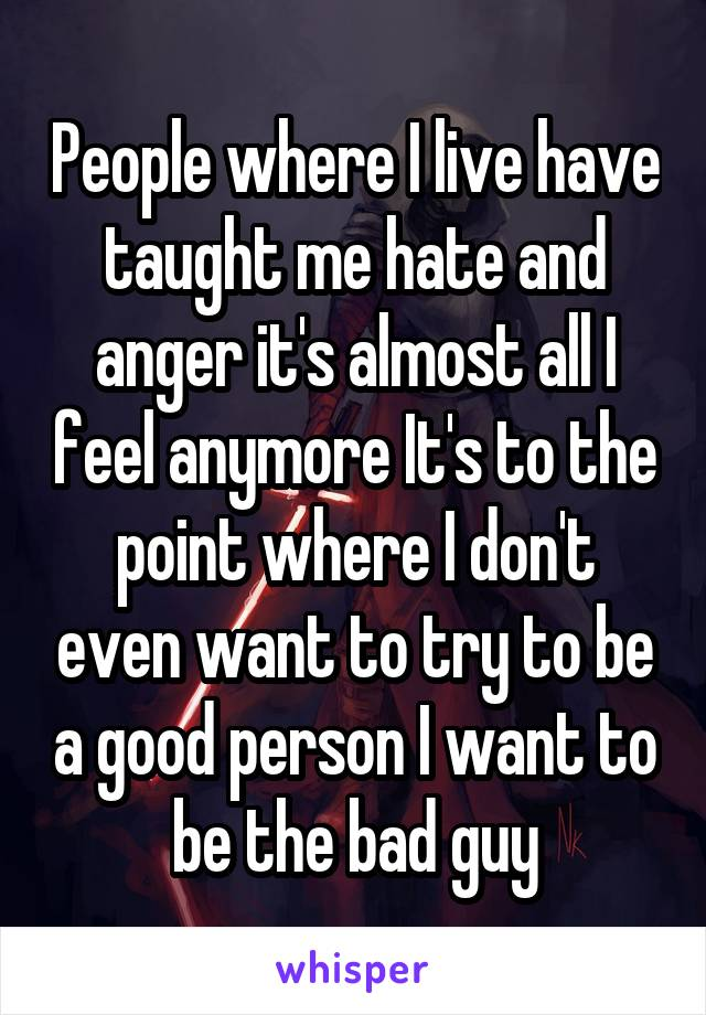 People where I live have taught me hate and anger it's almost all I feel anymore It's to the point where I don't even want to try to be a good person I want to be the bad guy