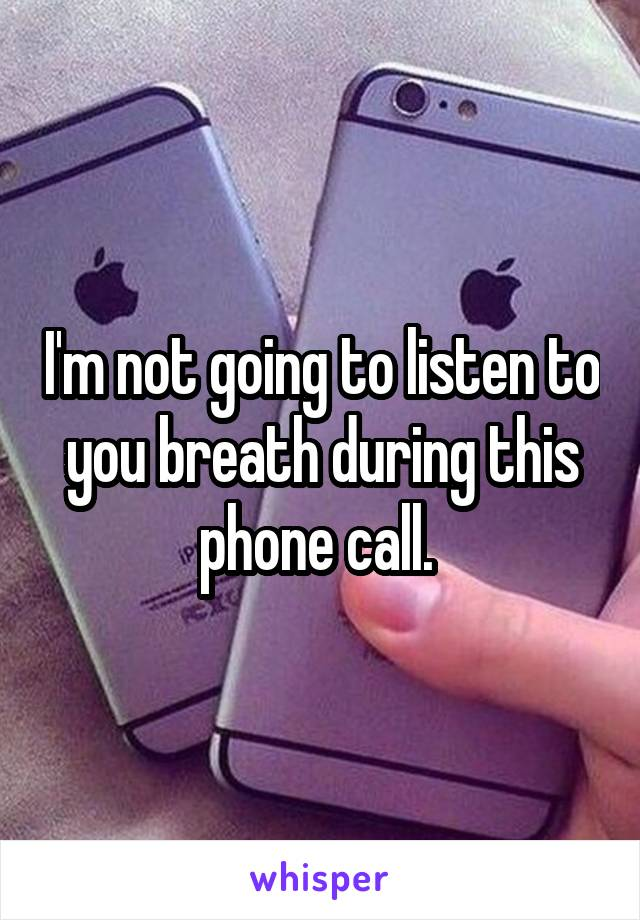 I'm not going to listen to you breath during this phone call.