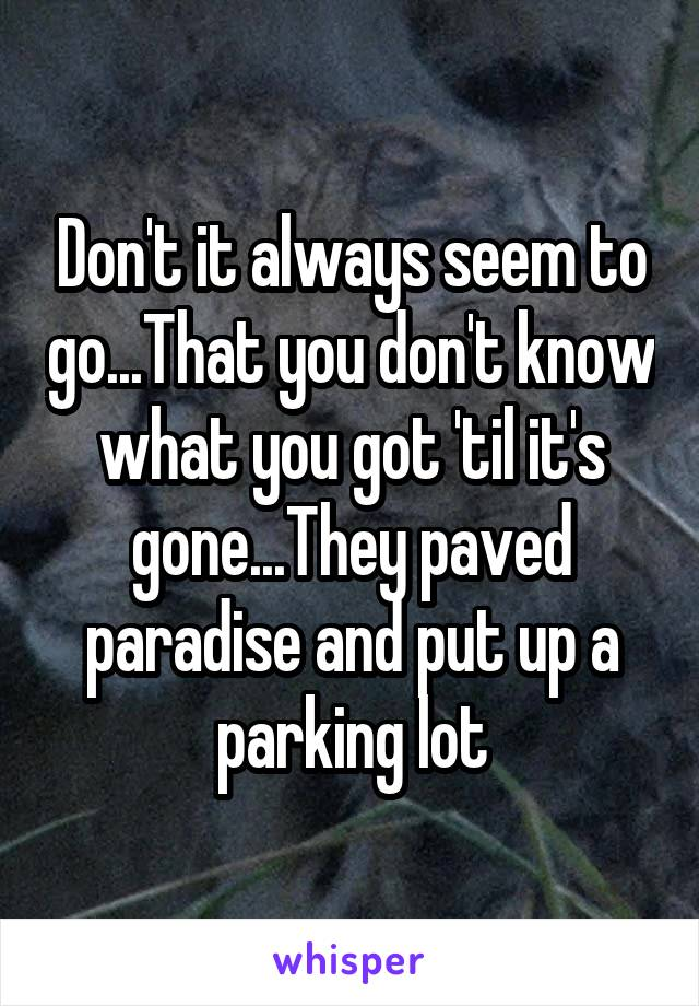 Don't it always seem to go...That you don't know what you got 'til it's gone...They paved paradise and put up a parking lot