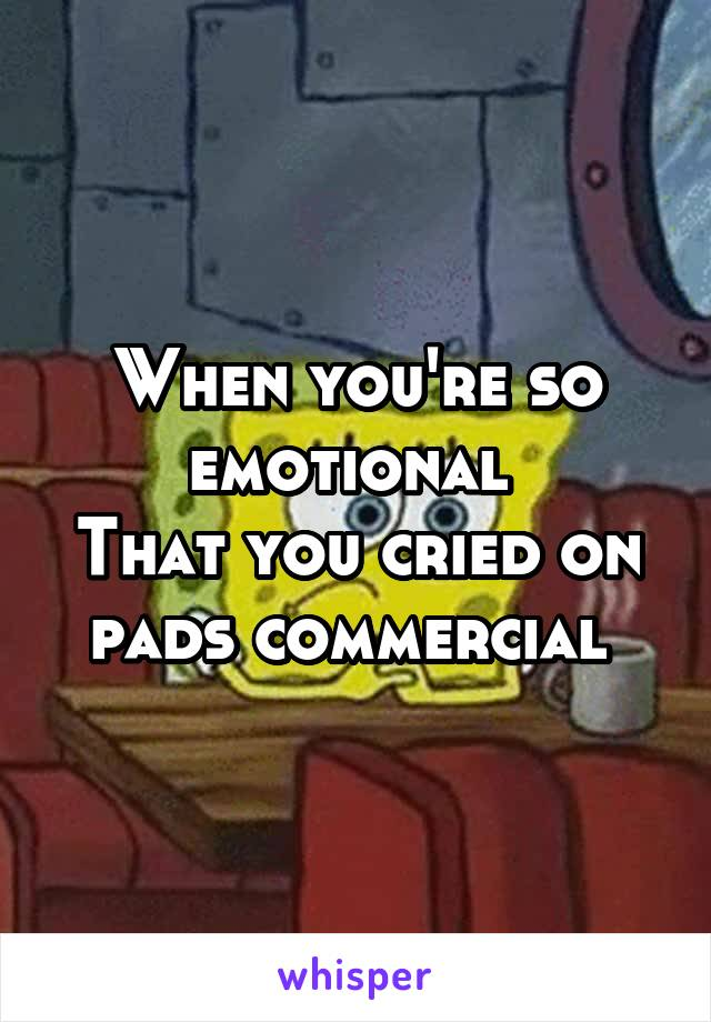 When you're so emotional  That you cried on pads commercial